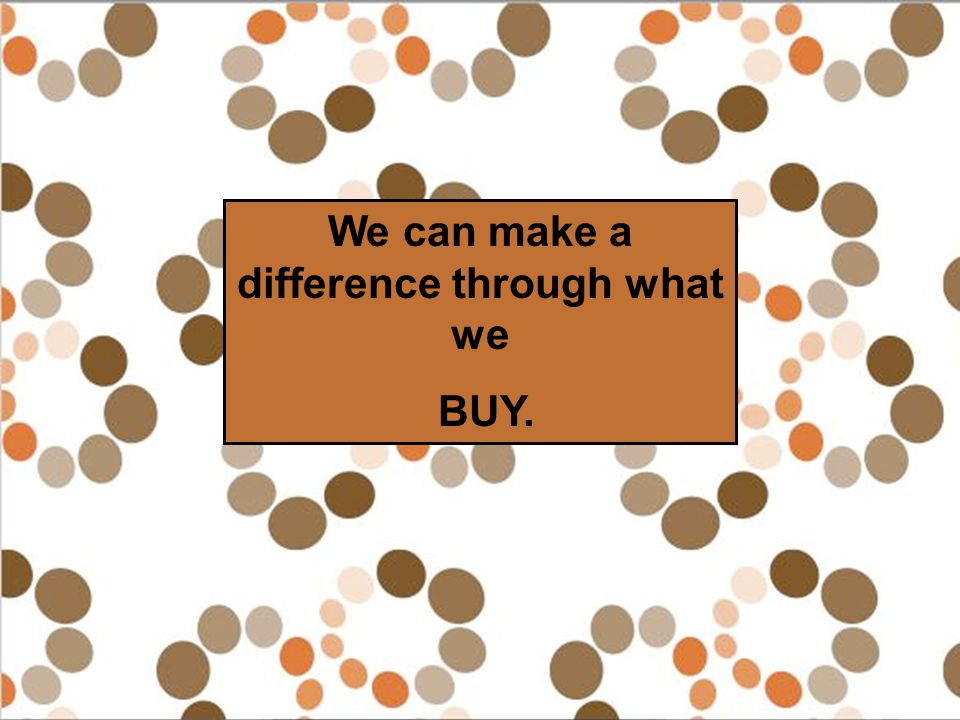 We can make a difference through what we BUY.