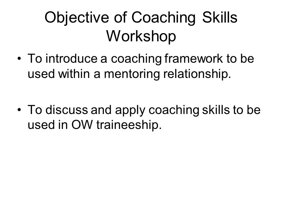 Objective of Coaching Skills Workshop To introduce a coaching framework to be used within a mentoring relationship. To discuss and apply coaching skil