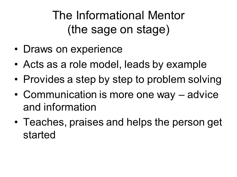 The Guiding Mentor (Guide on the Side) Makes suggestions and persuades Probes and draws out ideas Makes the person accountable and ensures they stay on track Takes time to understand the impact of particular course of action