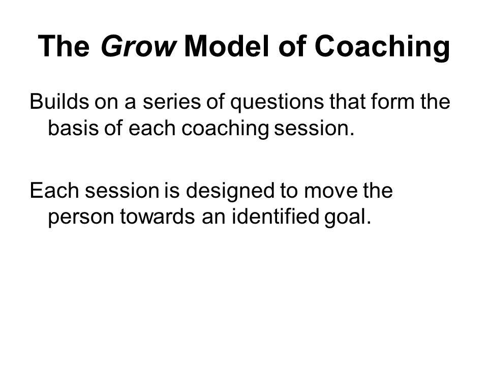 Practicing the GROW Model Goals – Set goals, write them down, what does the trainee want out of the session.