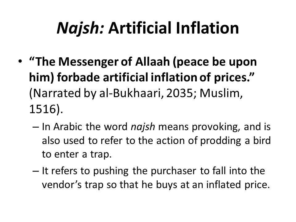 "Najsh: Artificial Inflation ""The Messenger of Allaah (peace be upon him) forbade artificial inflation of prices."" (Narrated by al-Bukhaari, 2035; Musl"