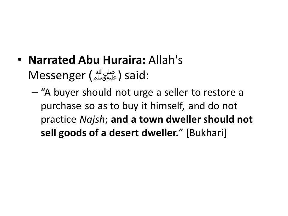 "Narrated Abu Huraira: Allah's Messenger ﷺ ) ) said: – ""A buyer should not urge a seller to restore a purchase so as to buy it himself, and do not prac"