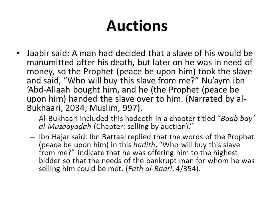 Auctions Jaabir said: A man had decided that a slave of his would be manumitted after his death, but later on he was in need of money, so the Prophet