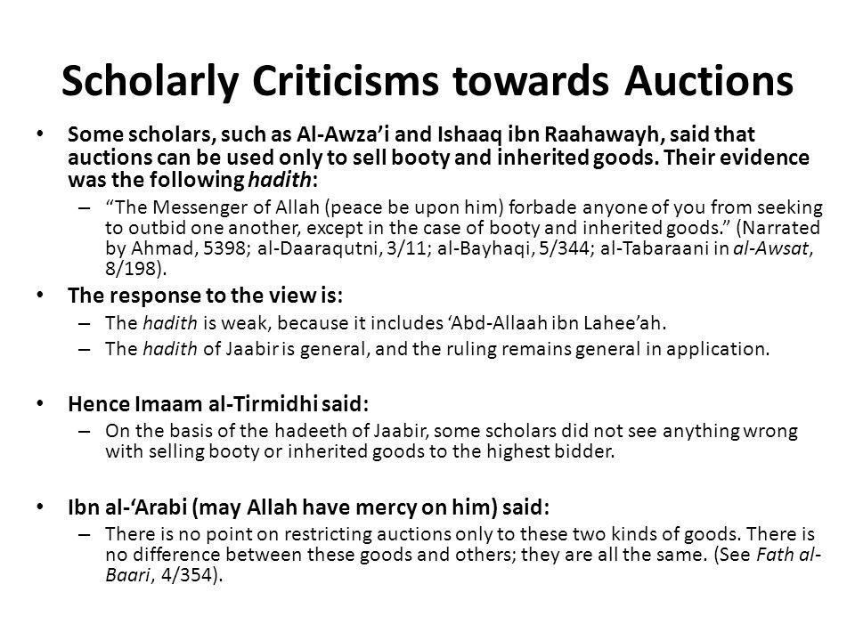 Scholarly Criticisms towards Auctions Some scholars, such as Al-Awza'i and Ishaaq ibn Raahawayh, said that auctions can be used only to sell booty and
