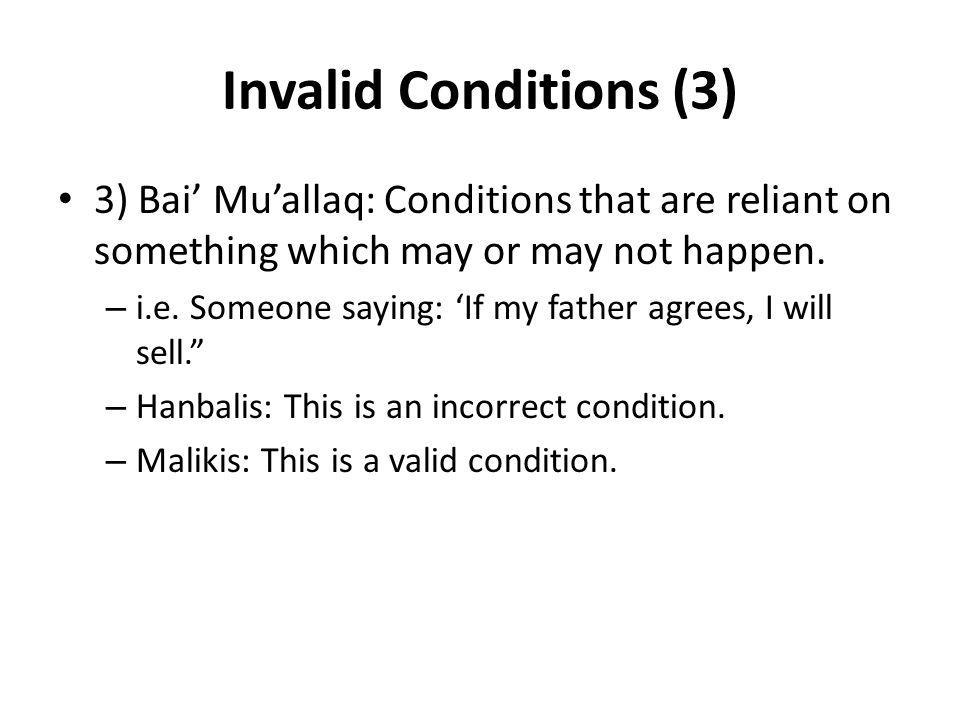 Invalid Conditions (3) 3) Bai' Mu'allaq: Conditions that are reliant on something which may or may not happen. – i.e. Someone saying: 'If my father ag