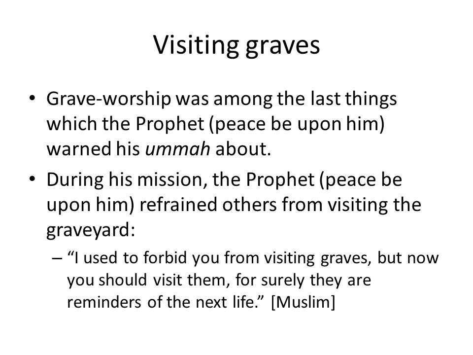 Visiting graves Grave-worship was among the last things which the Prophet (peace be upon him) warned his ummah about. During his mission, the Prophet