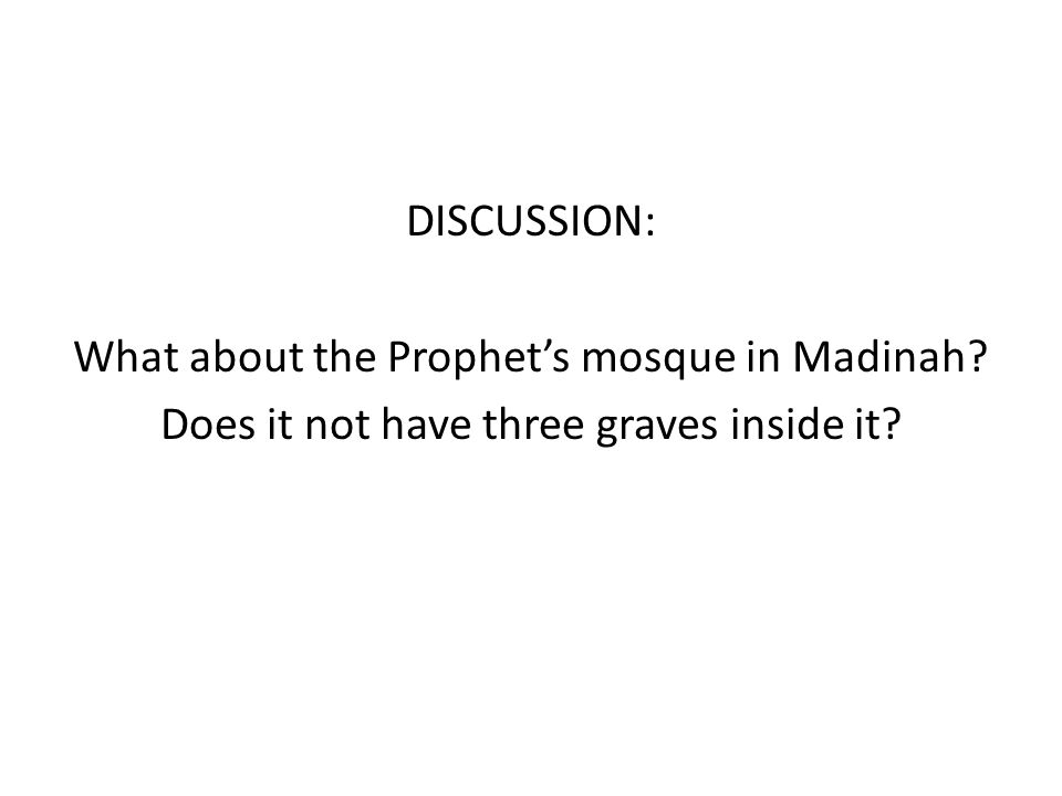 DISCUSSION: What about the Prophet's mosque in Madinah? Does it not have three graves inside it?