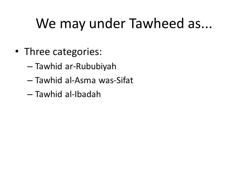 We may under Tawheed as... Three categories: – Tawhid ar-Rububiyah – Tawhid al-Asma was-Sifat – Tawhid al-Ibadah