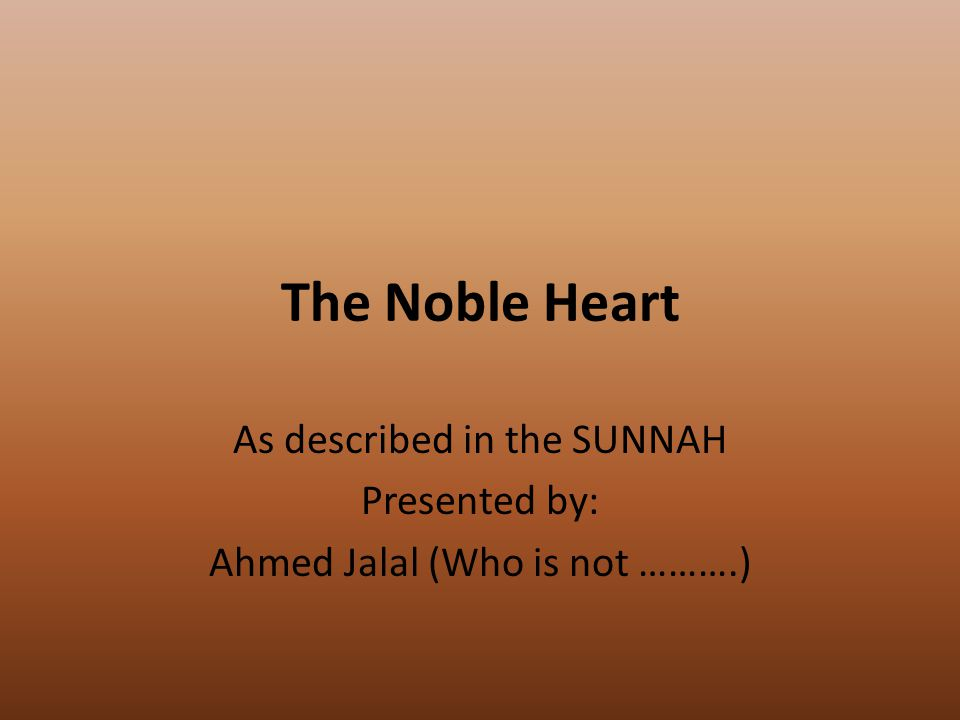The Noble Heart As described in the SUNNAH Presented by: Ahmed Jalal (Who is not ……….)