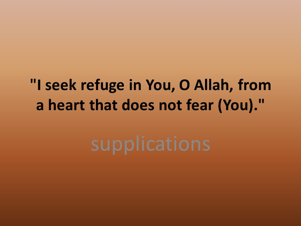 I seek refuge in You, O Allah, from a heart that does not fear (You). supplications