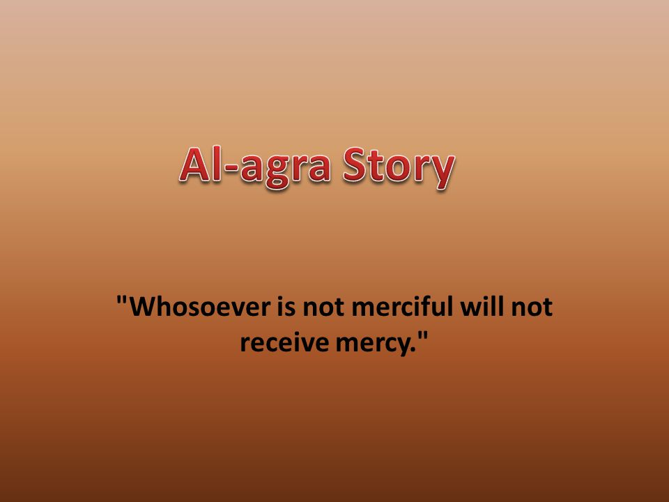 Whosoever is not merciful will not receive mercy.