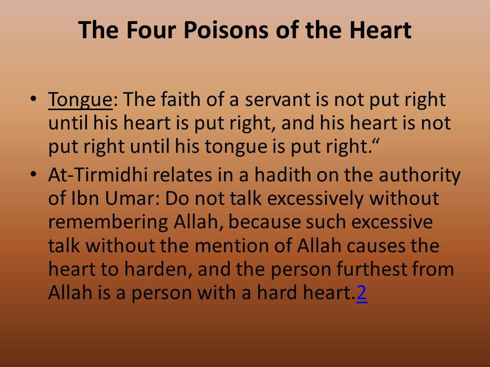 The Four Poisons of the Heart Tongue: The faith of a servant is not put right until his heart is put right, and his heart is not put right until his tongue is put right. At-Tirmidhi relates in a hadith on the authority of Ibn Umar: Do not talk excessively without remembering Allah, because such excessive talk without the mention of Allah causes the heart to harden, and the person furthest from Allah is a person with a hard heart.22