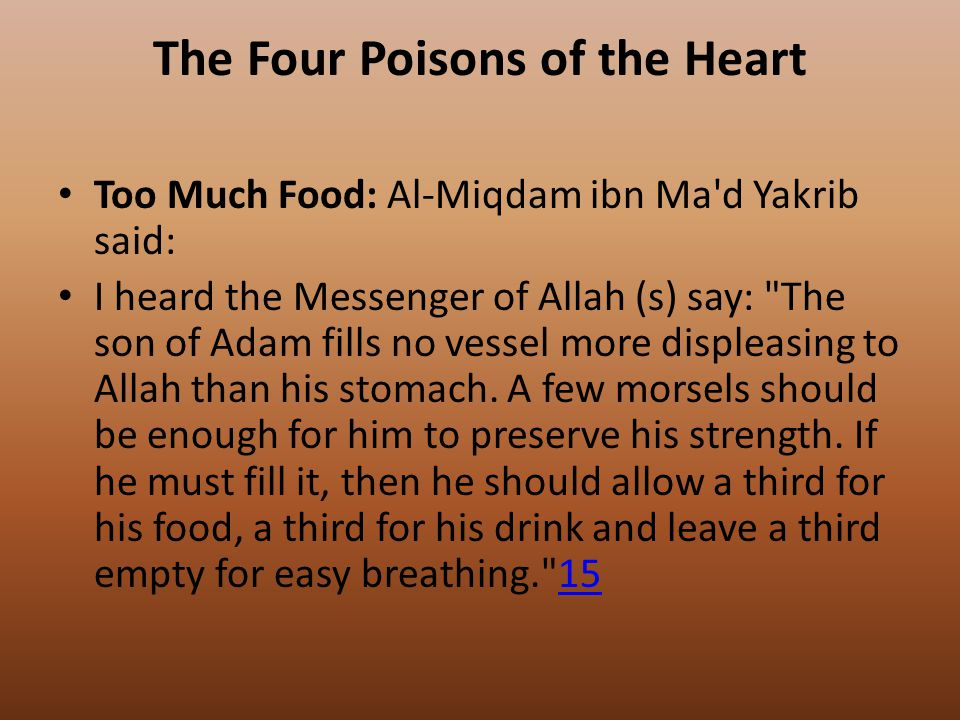 The Four Poisons of the Heart Too Much Food: Al-Miqdam ibn Ma d Yakrib said: I heard the Messenger of Allah (s) say: The son of Adam fills no vessel more displeasing to Allah than his stomach.