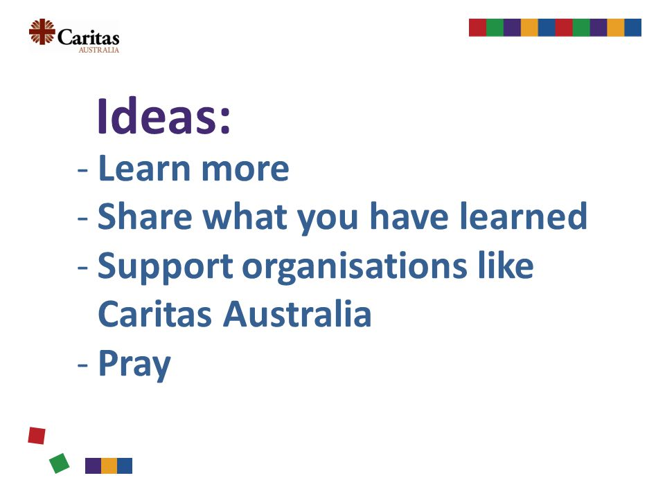 Ideas: -Learn more -Share what you have learned -Support organisations like Caritas Australia -Pray