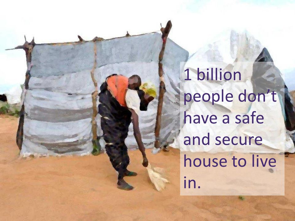 1 billion people don't have a safe and secure house to live in.