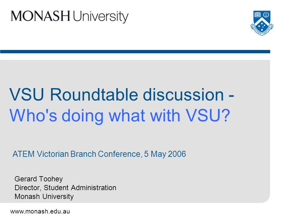 www.monash.edu.au Gerard Toohey Director, Student Administration Monash University VSU Roundtable discussion - Who s doing what with VSU.