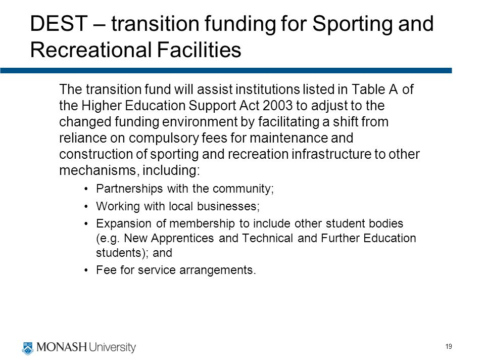 19 DEST – transition funding for Sporting and Recreational Facilities The transition fund will assist institutions listed in Table A of the Higher Edu