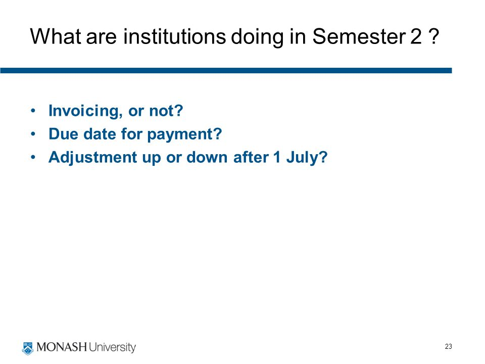 23 What are institutions doing in Semester 2 ? Invoicing, or not? Due date for payment? Adjustment up or down after 1 July?