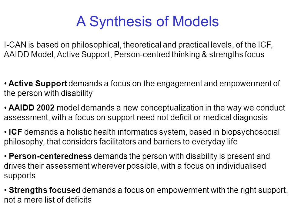 A Synthesis of Models I-CAN is based on philosophical, theoretical and practical levels, of the ICF, AAIDD Model, Active Support, Person-centred thinking & strengths focus Active Support demands a focus on the engagement and empowerment of the person with disability AAIDD 2002 model demands a new conceptualization in the way we conduct assessment, with a focus on support need not deficit or medical diagnosis ICF demands a holistic health informatics system, based in biopsychosocial philosophy, that considers facilitators and barriers to everyday life Person-centeredness demands the person with disability is present and drives their assessment wherever possible, with a focus on individualised supports Strengths focused demands a focus on empowerment with the right support, not a mere list of deficits