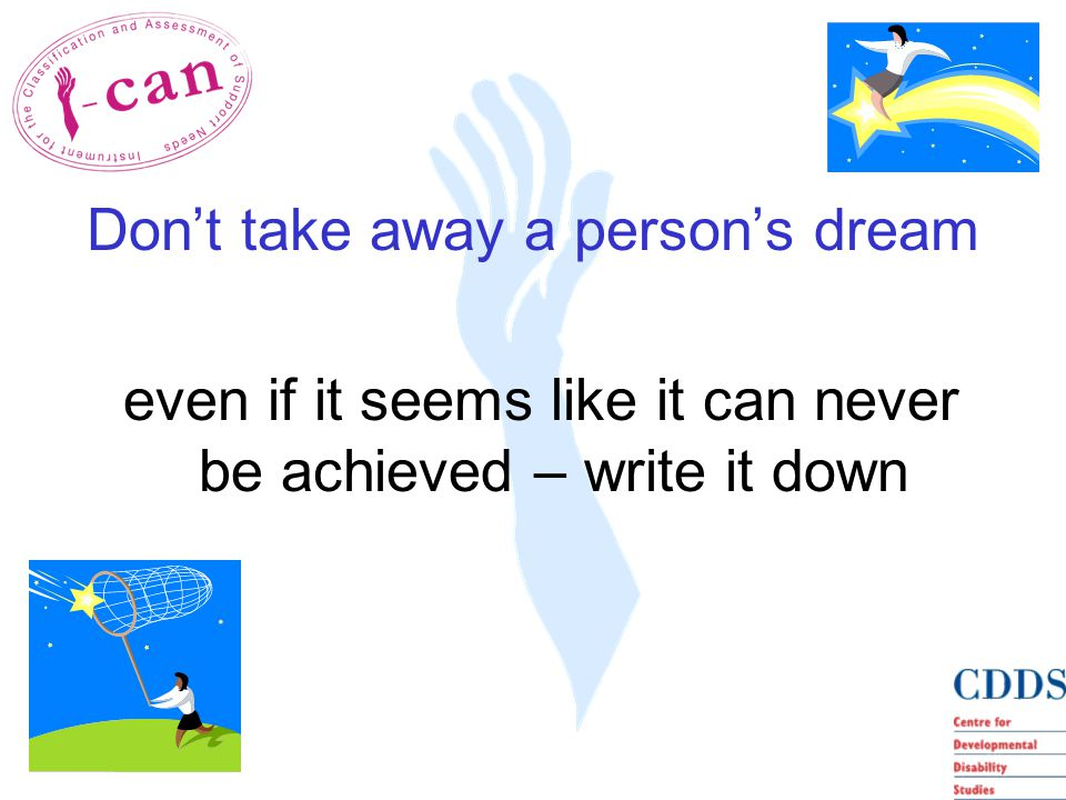 Don't take away a person's dream even if it seems like it can never be achieved – write it down