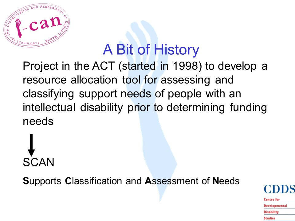 Project in the ACT (started in 1998) to develop a resource allocation tool for assessing and classifying support needs of people with an intellectual disability prior to determining funding needs SCAN Supports Classification and Assessment of Needs A Bit of History
