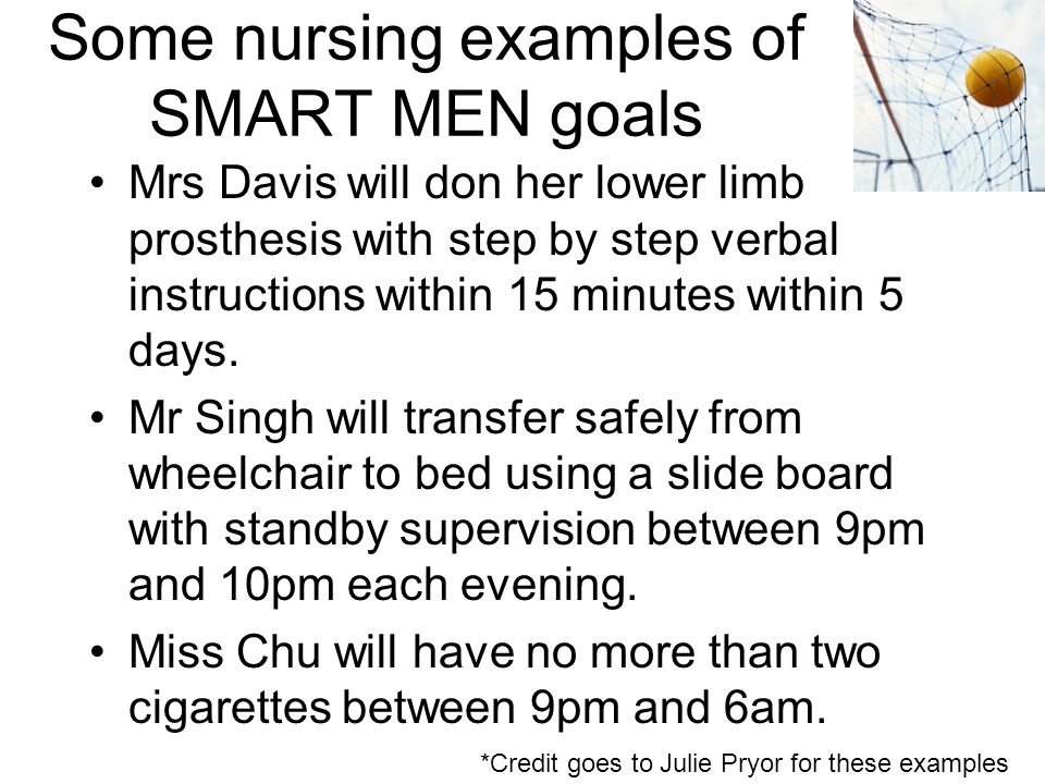 Some nursing examples of SMART MEN goals Mrs Davis will don her lower limb prosthesis with step by step verbal instructions within 15 minutes within 5 days.