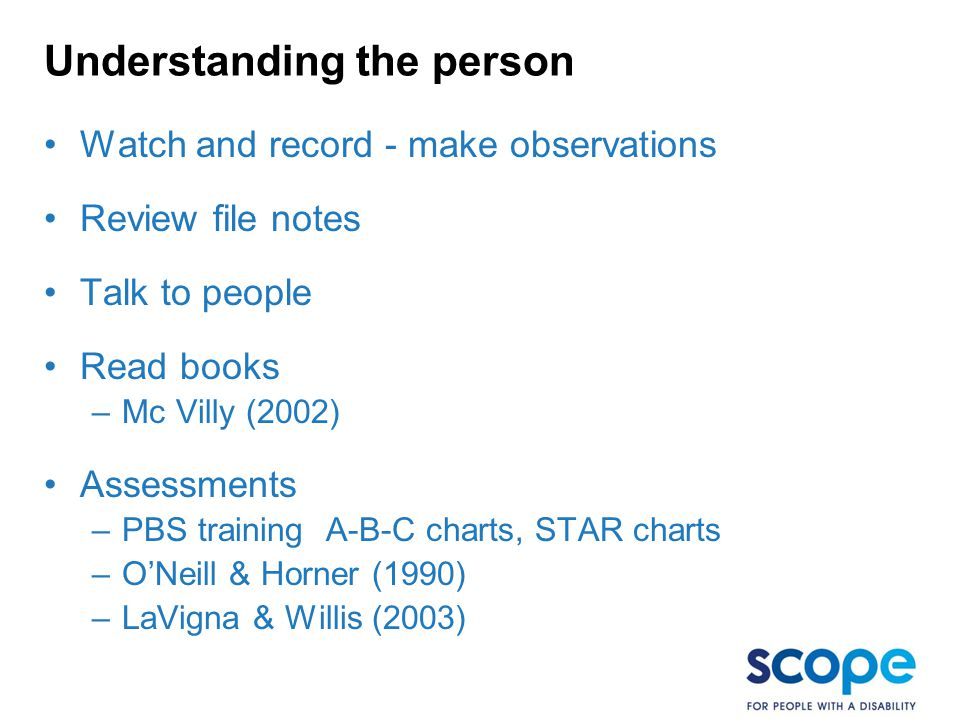 Understanding the person Watch and record - make observations Review file notes Talk to people Read books –Mc Villy (2002) Assessments –PBS training A-B-C charts, STAR charts –O'Neill & Horner (1990) –LaVigna & Willis (2003)
