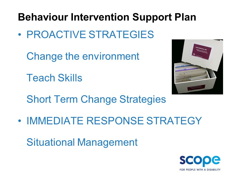 Behaviour Intervention Support Plan PROACTIVE STRATEGIES Change the environment Teach Skills Short Term Change Strategies IMMEDIATE RESPONSE STRATEGY Situational Management