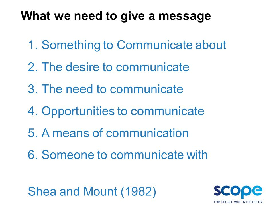 1.Something to Communicate about 2.The desire to communicate 3.The need to communicate 4.Opportunities to communicate 5.A means of communication 6.Someone to communicate with Shea and Mount (1982) What we need to give a message