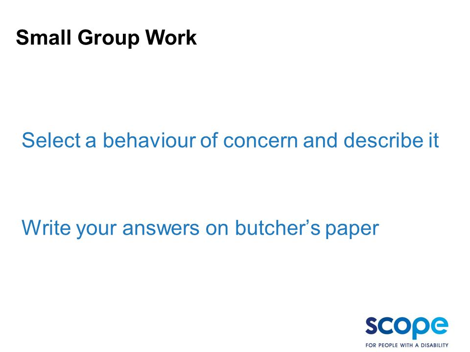 Small Group Work Select a behaviour of concern and describe it Write your answers on butcher's paper