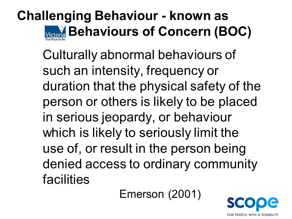 Challenging Behaviour - known as Behaviours of Concern (BOC) Culturally abnormal behaviours of such an intensity, frequency or duration that the physi
