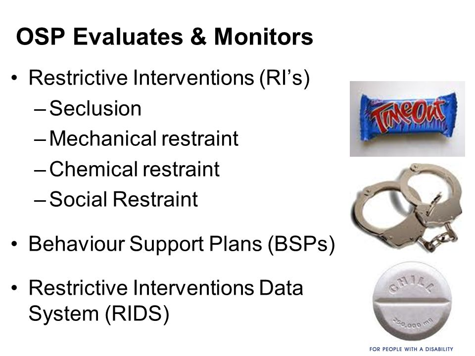 OSP Evaluates & Monitors Restrictive Interventions (RI's) –Seclusion –Mechanical restraint –Chemical restraint –Social Restraint Behaviour Support Pla