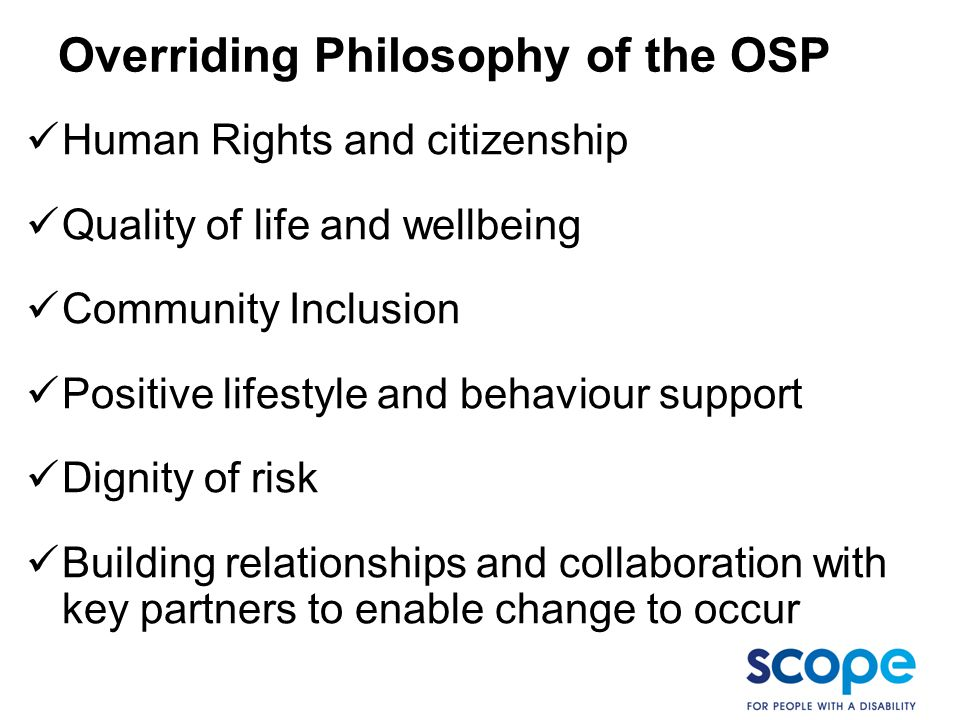 Overriding Philosophy of the OSP Human Rights and citizenship Quality of life and wellbeing Community Inclusion Positive lifestyle and behaviour suppo