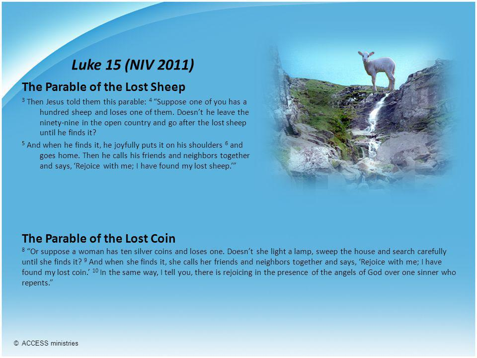Luke 15 (NIV 2011) The Parable of the Lost Sheep 3 Then Jesus told them this parable: 4 Suppose one of you has a hundred sheep and loses one of them.