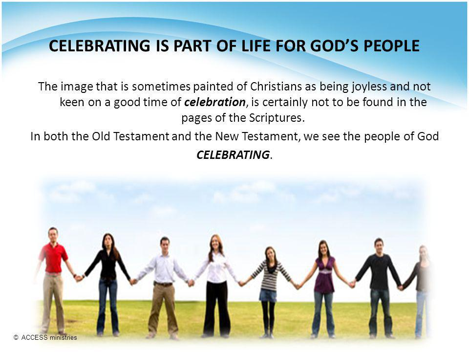 CELEBRATING IS PART OF LIFE FOR GOD'S PEOPLE The image that is sometimes painted of Christians as being joyless and not keen on a good time of celebration, is certainly not to be found in the pages of the Scriptures.