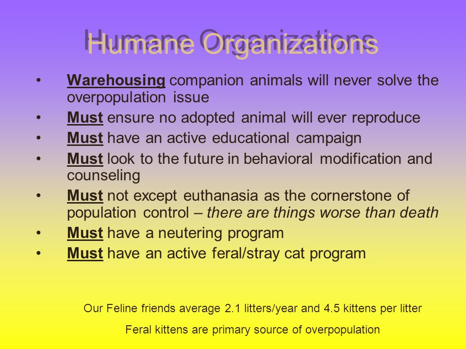 Humane Organizations Warehousing companion animals will never solve the overpopulation issue Must ensure no adopted animal will ever reproduce Must ha