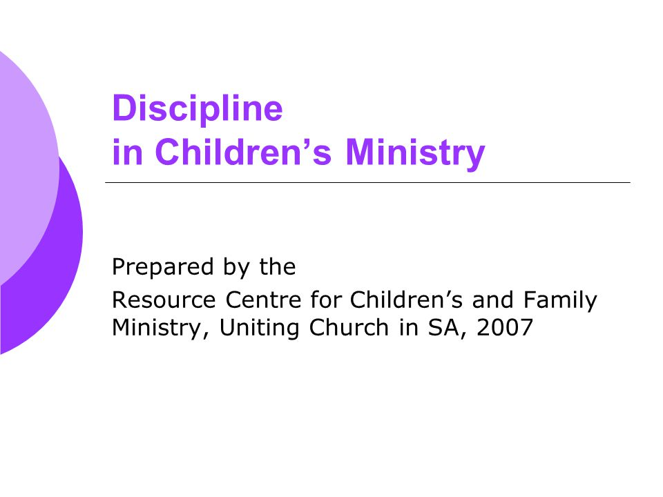 Discipline in Children's Ministry Prepared by the Resource Centre for Children's and Family Ministry, Uniting Church in SA, 2007