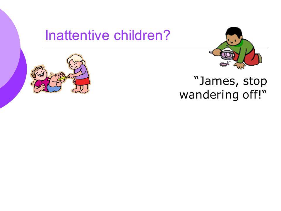 Inattentive children James, stop wandering off!