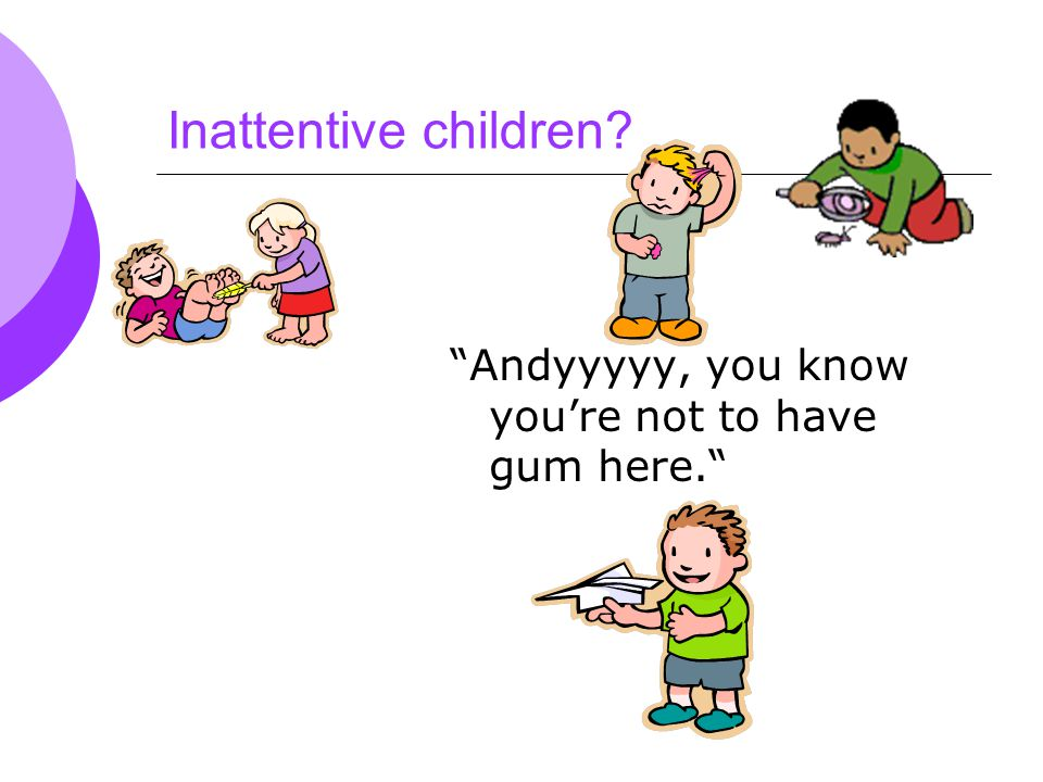 Inattentive children Andyyyyy, you know you're not to have gum here.