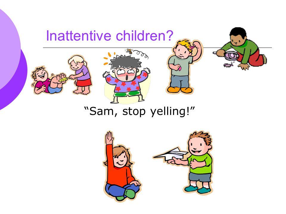 Inattentive children Sam, stop yelling!