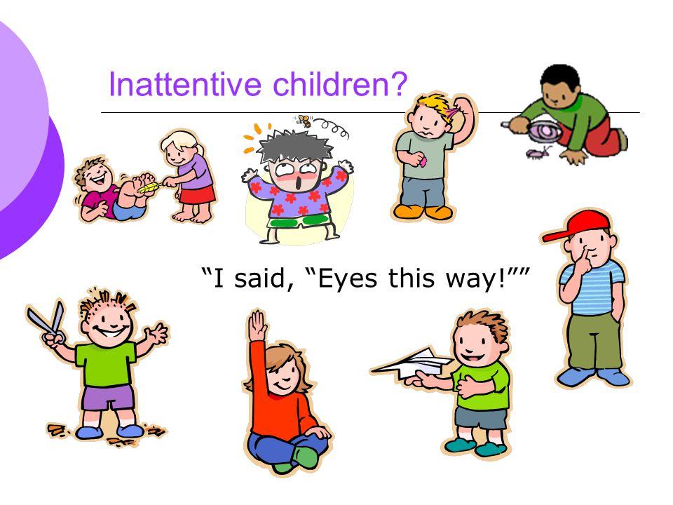 Inattentive children I said, Eyes this way!