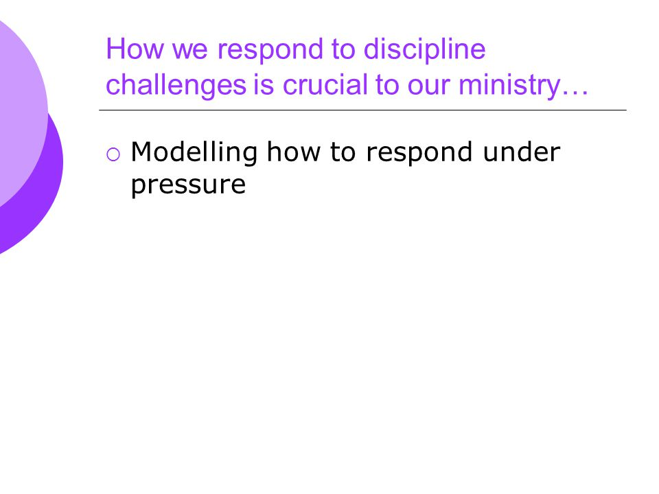 How we respond to discipline challenges is crucial to our ministry…  Modelling how to respond under pressure