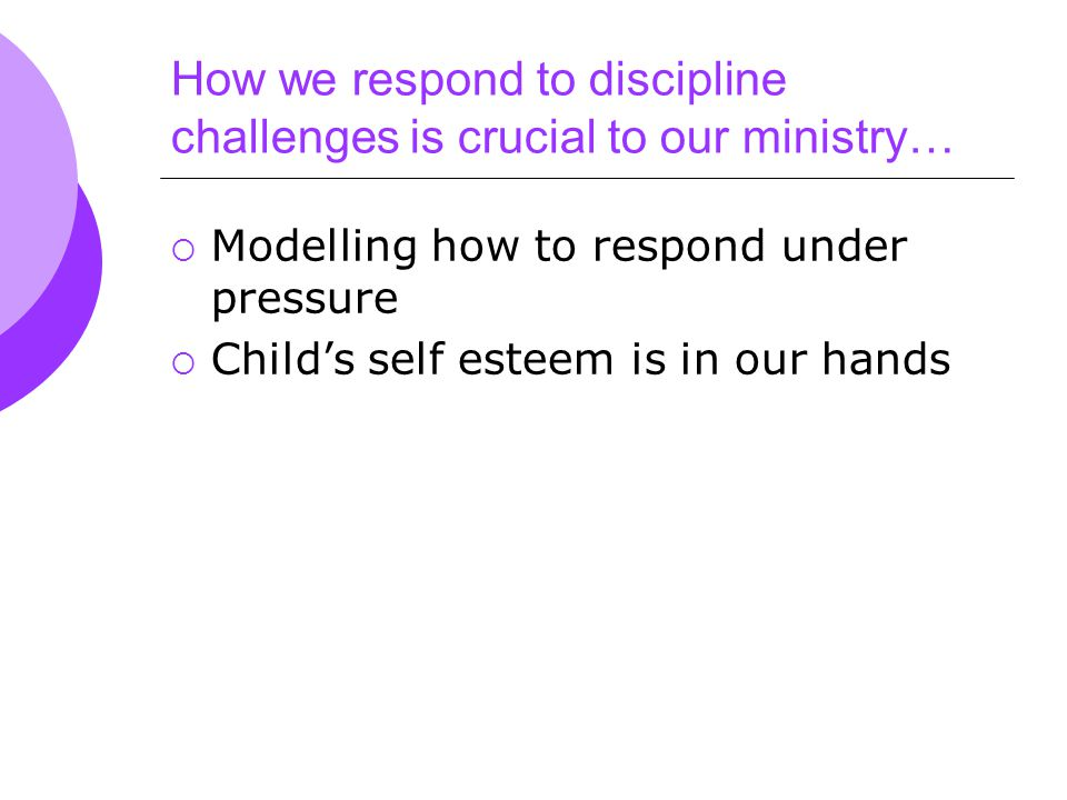 How we respond to discipline challenges is crucial to our ministry…  Modelling how to respond under pressure  Child's self esteem is in our hands