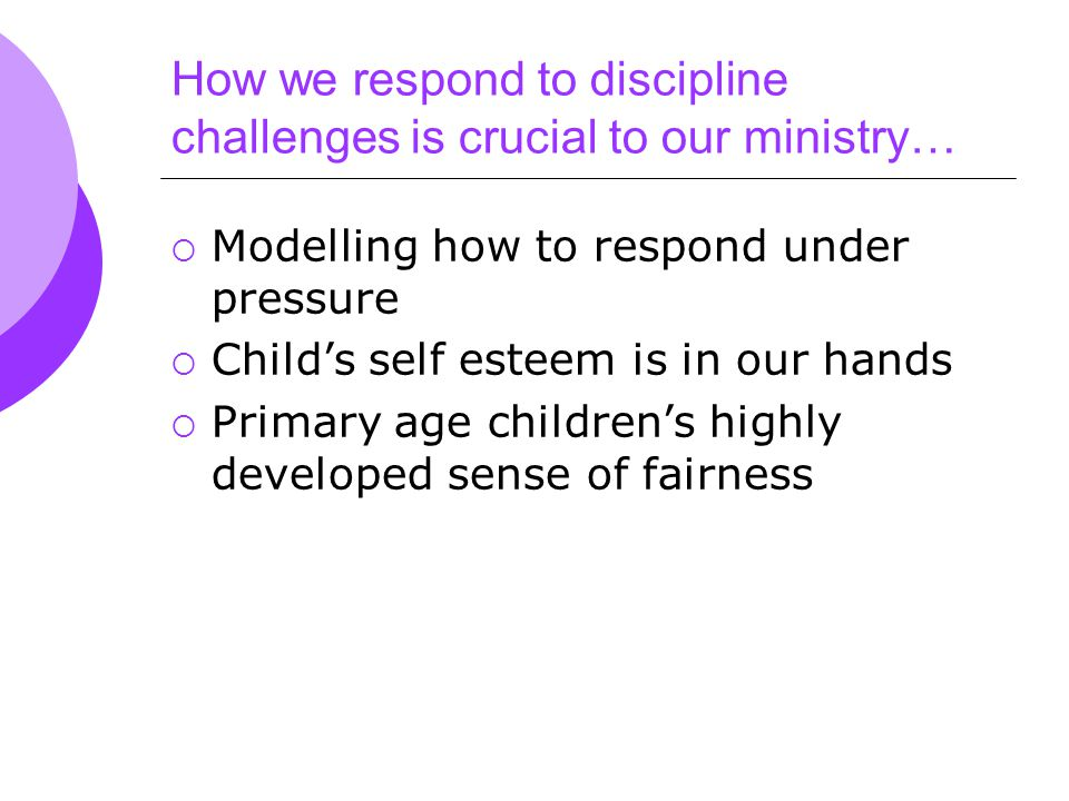 How we respond to discipline challenges is crucial to our ministry…  Modelling how to respond under pressure  Child's self esteem is in our hands  Primary age children's highly developed sense of fairness