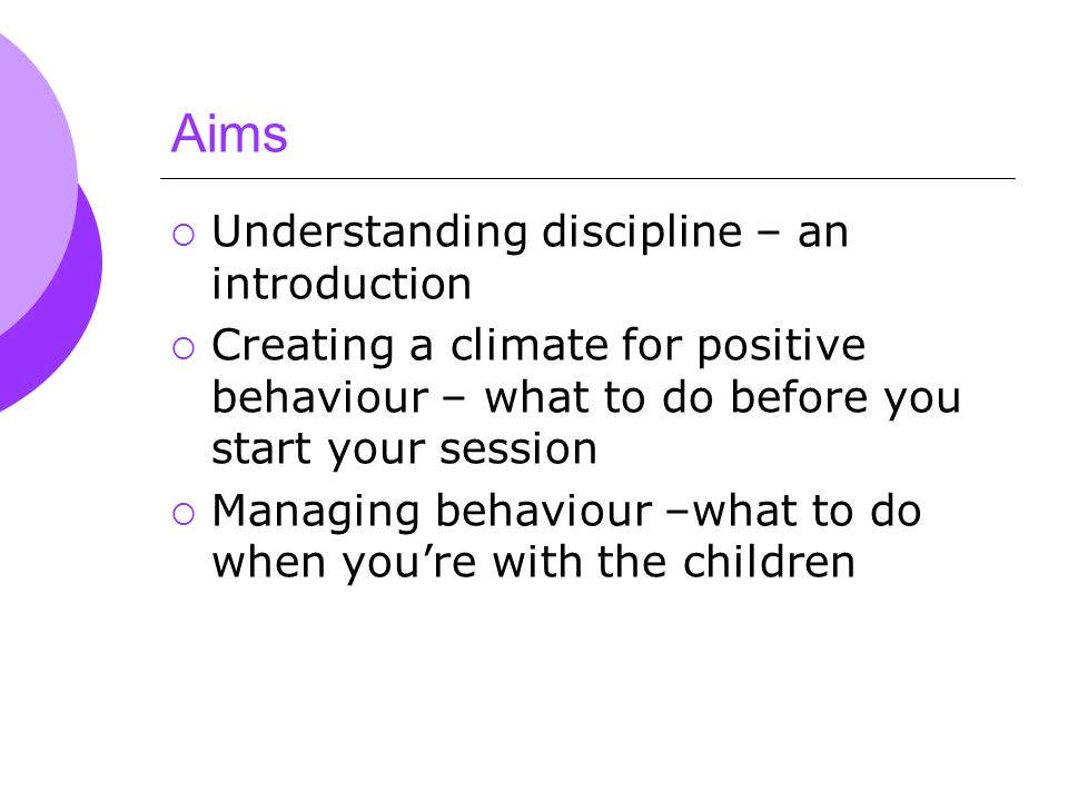 Aims  Understanding discipline – an introduction  Creating a climate for positive behaviour – what to do before you start your session  Managing behaviour –what to do when you're with the children