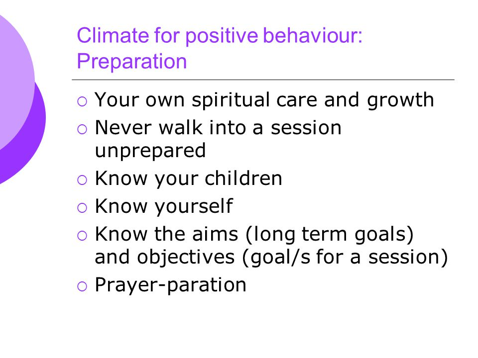 Climate for positive behaviour: Preparation  Your own spiritual care and growth  Never walk into a session unprepared  Know your children  Know yourself  Know the aims (long term goals) and objectives (goal/s for a session)  Prayer-paration