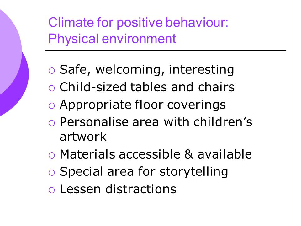 Climate for positive behaviour: Physical environment  Safe, welcoming, interesting  Child-sized tables and chairs  Appropriate floor coverings  Personalise area with children's artwork  Materials accessible & available  Special area for storytelling  Lessen distractions