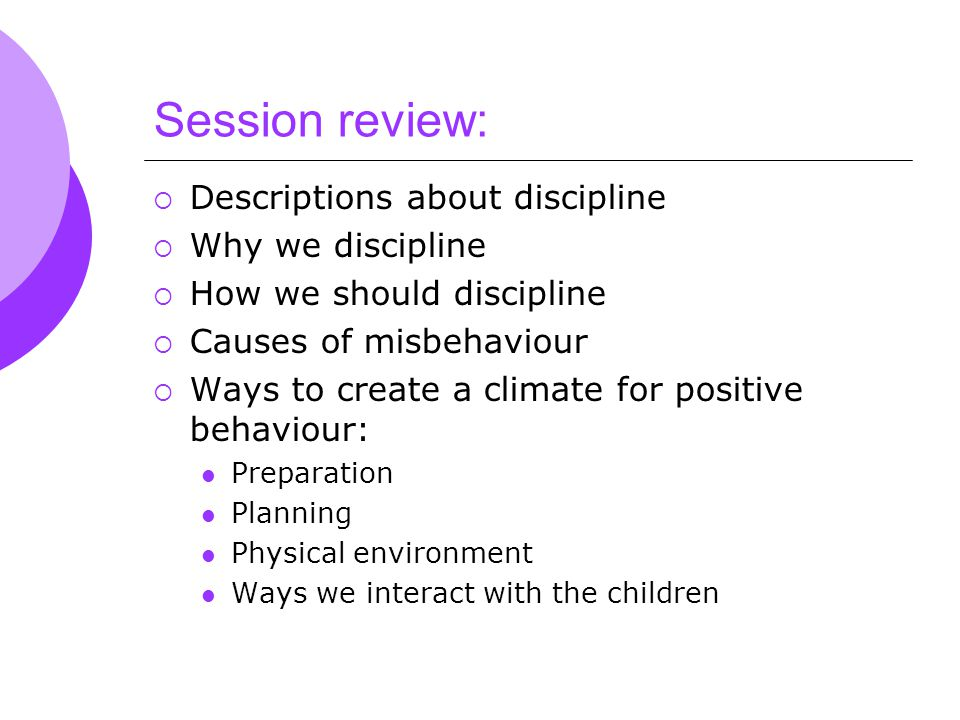 Session review:  Descriptions about discipline  Why we discipline  How we should discipline  Causes of misbehaviour  Ways to create a climate for positive behaviour: Preparation Planning Physical environment Ways we interact with the children