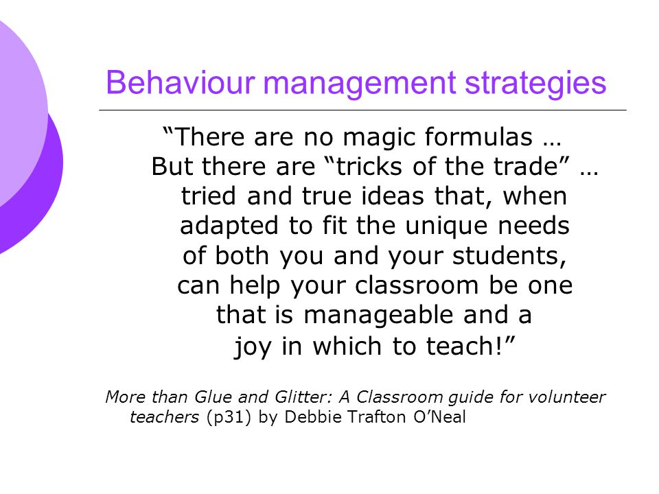 Behaviour management strategies There are no magic formulas … But there are tricks of the trade … tried and true ideas that, when adapted to fit the unique needs of both you and your students, can help your classroom be one that is manageable and a joy in which to teach! More than Glue and Glitter: A Classroom guide for volunteer teachers (p31) by Debbie Trafton O'Neal