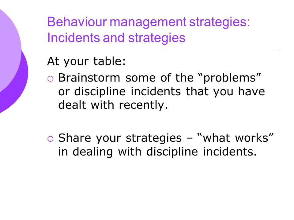 Behaviour management strategies: Incidents and strategies At your table:  Brainstorm some of the problems or discipline incidents that you have dealt with recently.